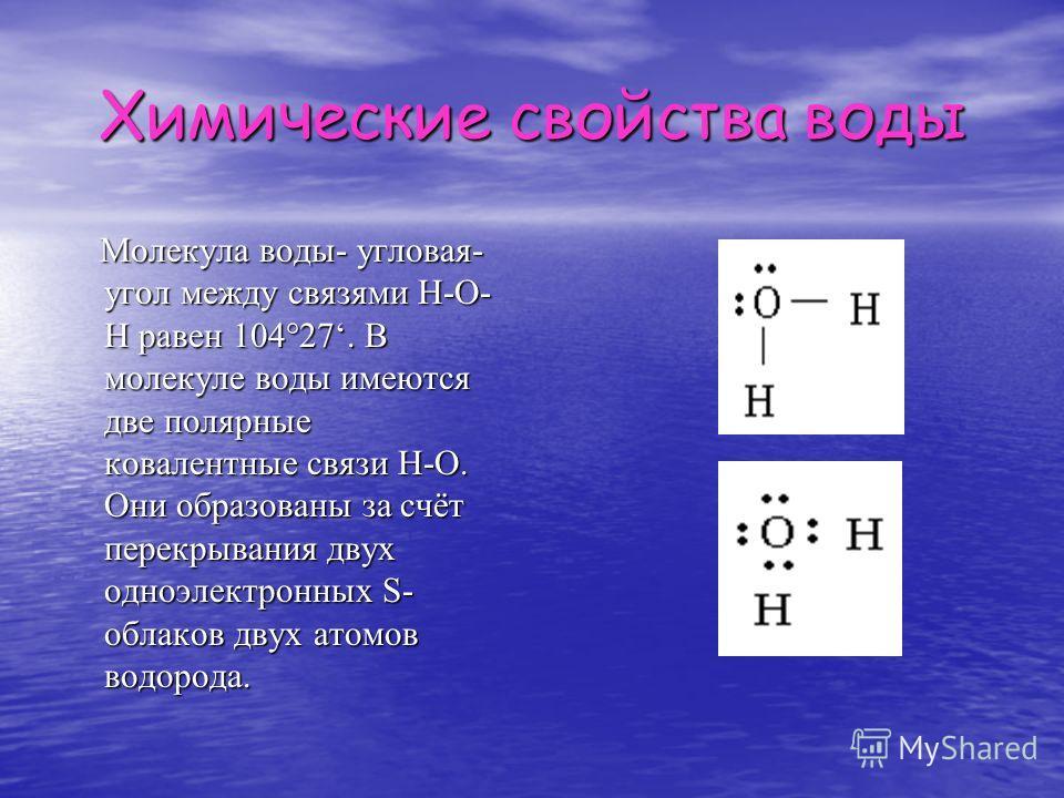 Химические свойства воды Молекула воды- угловая- угол между связями Н-О- Н равен 104°27. В молекуле воды имеются две полярные ковалентные связи Н-О. Они образованы за счёт перекрывания двух одноэлектронных S- облаков двух атомов водорода. Молекула во