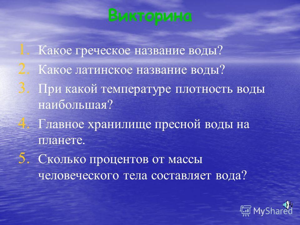 Викторина 1. 1. Какое греческое название воды? 2. 2. Какое латинское название воды? 3. 3. При какой температуре плотность воды наибольшая? 4. 4. Главное хранилище пресной воды на планете. 5. 5. Сколько процентов от массы человеческого тела составляет