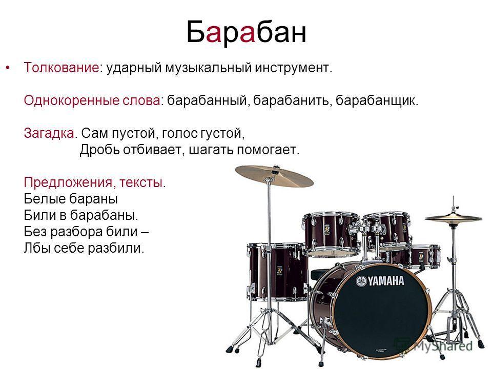 Барабан Толкование: ударный музыкальный инструмент. Однокоренные слова: барабанный, барабанить, барабанщик. Загадка. Сам пустой, голос густой, Дробь отбивает, шагать помогает. Предложения, тексты. Белые бараны Били в барабаны. Без разбора били – Лбы
