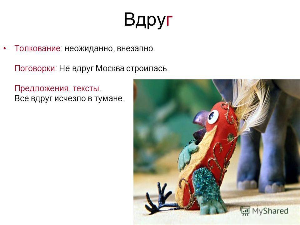 Вдруг Толкование: неожиданно, внезапно. Поговорки: Не вдруг Москва строилась. Предложения, тексты. Всё вдруг исчезло в тумане.
