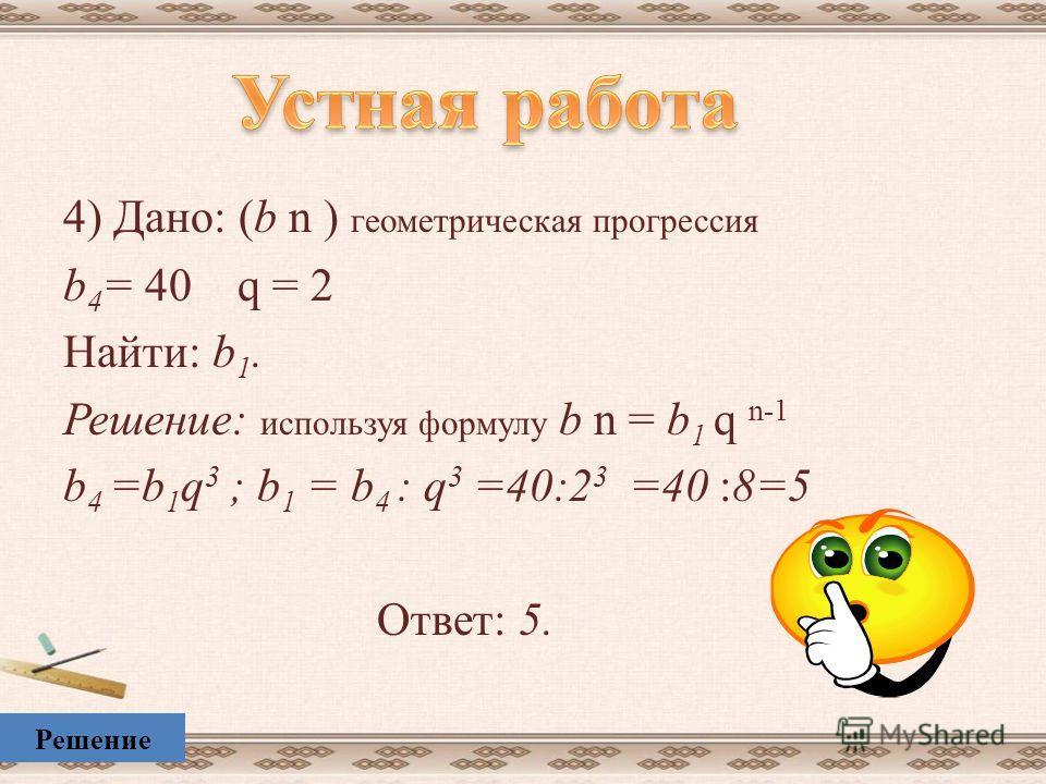 3) Дано: (а n ) арифметическая прогрессия а 4 = 11 d = 2 Найти: а 1. Решение: используя формулу а n = а 1 + ( n – 1) d а 4 = а 1 +3 d ; а 1 = а 4 – 3 d =11 – 3. 2 = 5 Ответ: 5. Решение