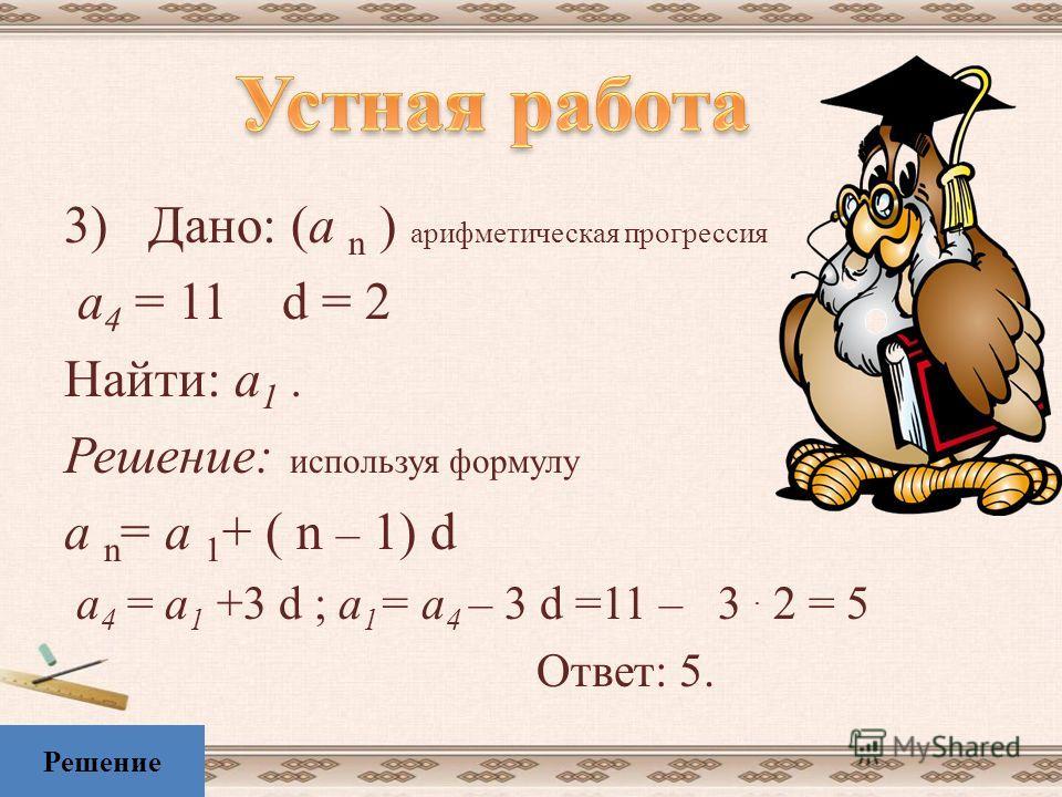 2)Дано: (b n ) геометрическая прогрессия b 1 = 5 q = 3 Найти: b 3 ; b 5. Решение: используя формулу b n = b 1 q n-1 b 3 =b 1 q 2 = 5. 3 2 =5. 9=45 b 5 =b 1 q 4 = 5. 3 4 =5. 81=405 Ответ:45; 405. Решение