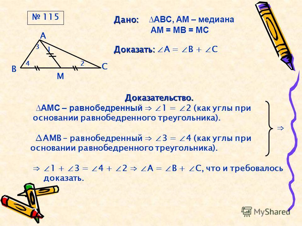 4 В А С М 3 1 2 Дано: Дано: АВС, АМ – медиана АМ = МВ = МС Доказать: Доказать: А = В + С Доказательство. АМС – равнобедренный 1 = 2 (как углы при основании равнобедренного треугольника). АМВ – равнобедренный 3 = 4 (как углы при основании равнобедренн