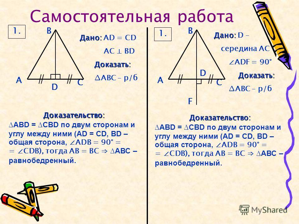 Самостоятельная работа 1. В D С А Дано: Дано: AD = CD AC BD Доказать: АВС – р/б В С А D F Дано: Дано: D – середина АС ADF = 90° Доказать: АВС – р/б Доказательство: ABD = CBD по двум сторонам и углу между ними (АD = СD, ВD – общая сторона, АDВ = 90° =