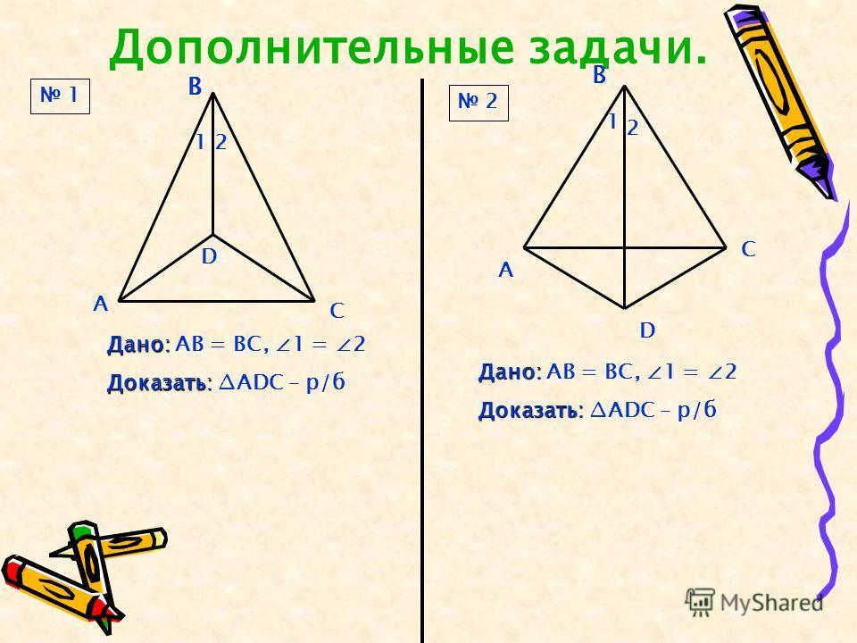 Дополнительные задачи. А В С D 12 Дано: Дано: АВ = ВС, 1 = 2 Доказать: Доказать: АDC – р/б Дано: Дано: АВ = ВС, 1 = 2 Доказать: Доказать: АDC – р/б А Дополнительные задачи. В В С D 1 2 1 2