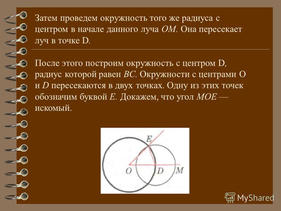 Затем проведем окружность того же радиуса с центром в начале данного луча ОМ. Она пересекает луч в точке D. После этого построим окружность с центром D, радиус которой равен ВС. Окружности с центрами О и D пересекаются в двух точках. Одну из этих точ