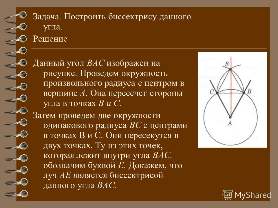 Задача. Построить биссектрису данного угла. Решение Данный угол ВАС изображен на рисунке. Проведем окружность произвольного радиуса с центром в вершине А. Она пересечет стороны угла в точках В и С. Затем проведем две окружности одинакового радиуса ВС