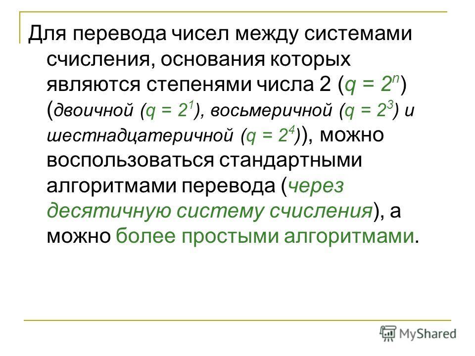 Для перевода чисел между системами счисления, основания которых являются степенями числа 2 (q = 2 n ) ( двоичной (q = 2 1 ), восьмеричной (q = 2 3 ) и шестнадцатеричной (q = 2 4 ) ), можно воспользоваться стандартными алгоритмами перевода (через деся