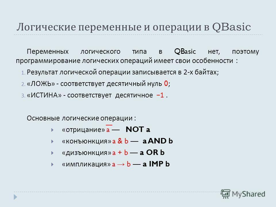 Логические переменные и операции в QBasic Переменных логического типа в QBasic нет, поэтому программирование логических операций имеет свои особенности : 1. Результат логической операции записывается в 2- х байтах ; 2. « ЛОЖЬ » - соответствует десяти