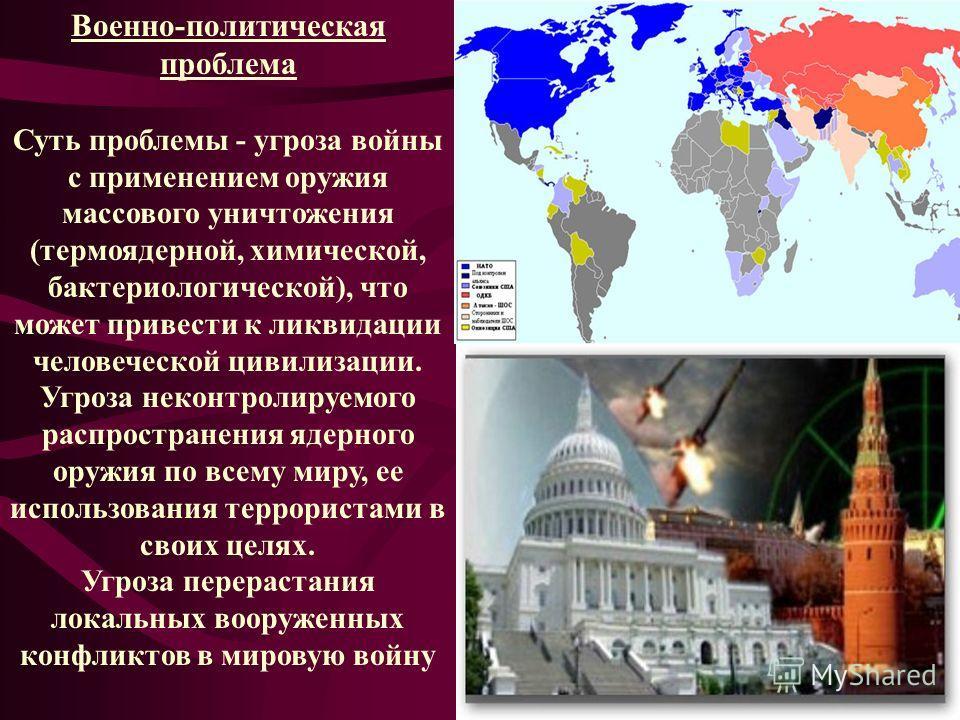Военно-политическая проблема Суть проблемы - угроза войны с применением оружия массового уничтожения (термоядерной, химической, бактериологической), что может привести к ликвидации человеческой цивилизации. Угроза неконтролируемого распространения яд