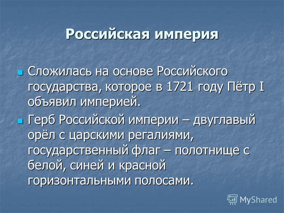 Российская империя Сложилась на основе Российского государства, которое в 1721 году Пётр I объявил империей. Сложилась на основе Российского государства, которое в 1721 году Пётр I объявил империей. Герб Российской империи – двуглавый орёл с царскими