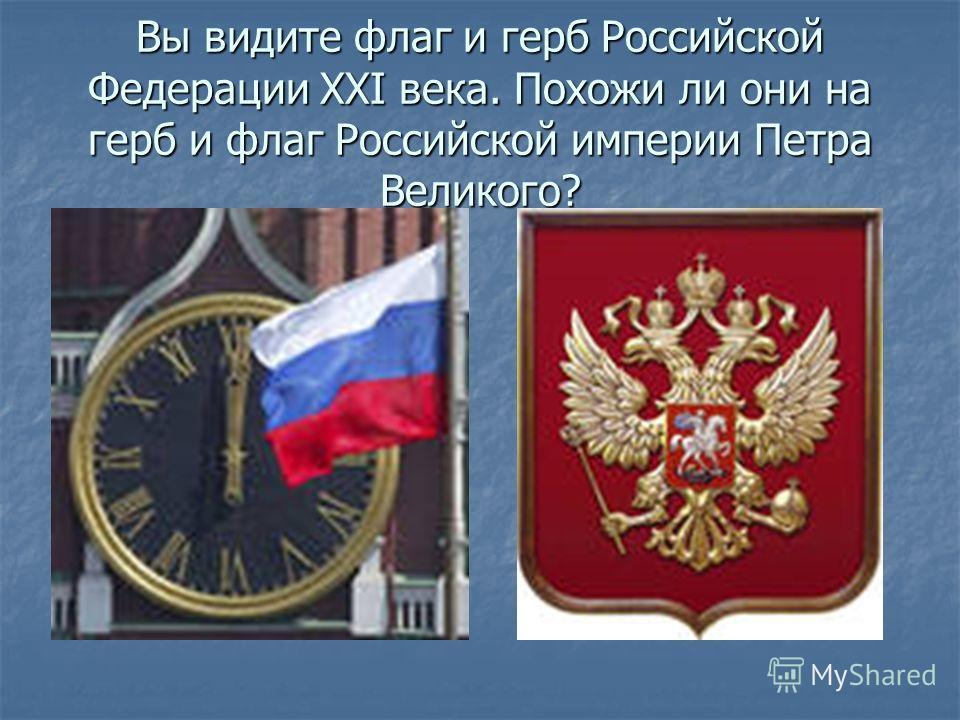 Вы видите флаг и герб Российской Федерации XXI века. Похожи ли они на герб и флаг Российской империи Петра Великого?