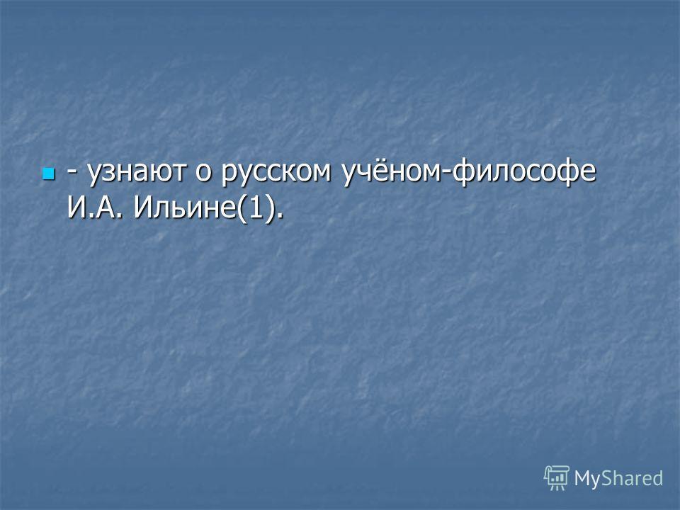 - узнают о русском учёном-философе И.А. Ильине(1). - узнают о русском учёном-философе И.А. Ильине(1).