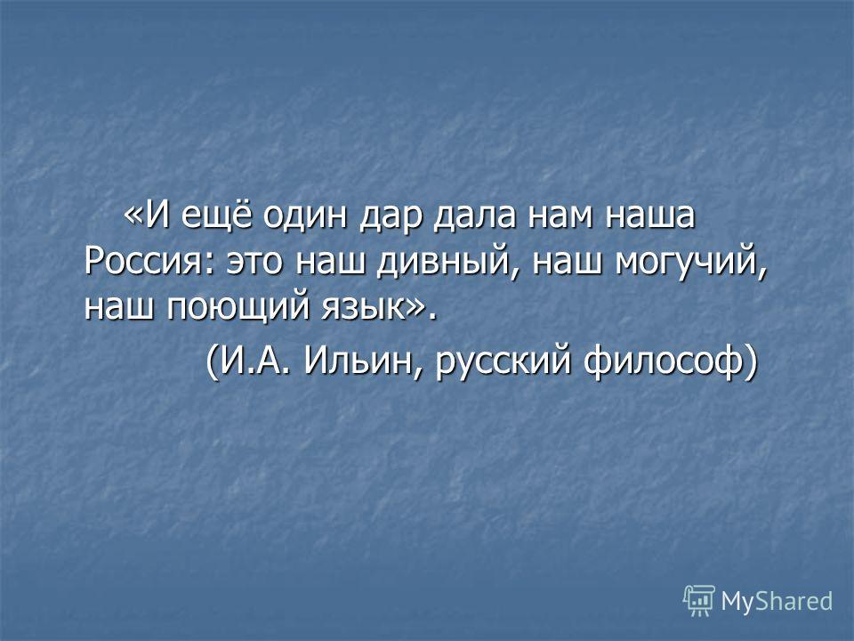 «И ещё один дар дала нам наша Россия: это наш дивный, наш могучий, наш поющий язык». «И ещё один дар дала нам наша Россия: это наш дивный, наш могучий, наш поющий язык». (И.А. Ильин, русский философ) (И.А. Ильин, русский философ)