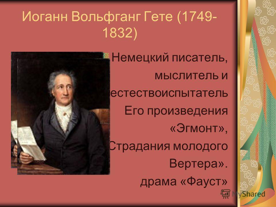 Иоганн Вольфганг Гете (1749- 1832) Немецкий писатель, мыслитель и естествоиспытатель Его произведения «Эгмонт», «Страдания молодого Вертера». драма «Фауст»
