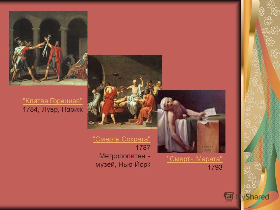 Клятва Горациев Клятва Горациев 1784, Лувр, Париж Смерть Сократа Смерть Сократа 1787 Метрополитен - музей, Нью-Йорк Смерть Марата Смерть Марата 1793