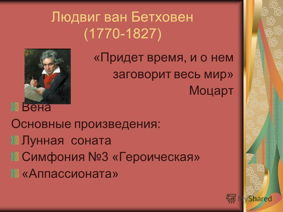 Людвиг ван Бетховен (1770-1827) «Придет время, и о нем заговорит весь мир» Моцарт Вена Основные произведения: Лунная соната Симфония 3 «Героическая» «Аппассионата»