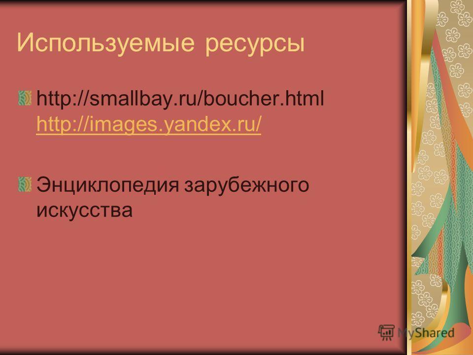 Используемые ресурсы http://smallbay.ru/boucher.html http://images.yandex.ru/ http://images.yandex.ru/ Энциклопедия зарубежного искусства