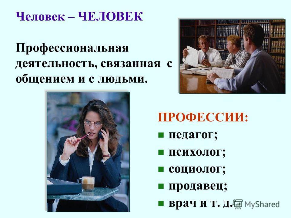 Человек – ЧЕЛОВЕК Профессиональная деятельность, связанная с общением и с людьми. ПРОФЕССИИ: педагог; психолог; социолог; продавец; врач и т. д.