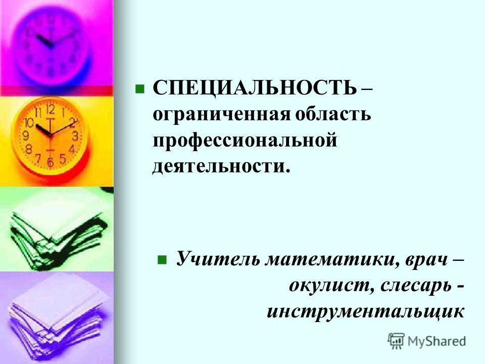 СПЕЦИАЛЬНОСТЬ – ограниченная область профессиональной деятельности. Учитель математики, врач – окулист, слесарь - инструментальщик