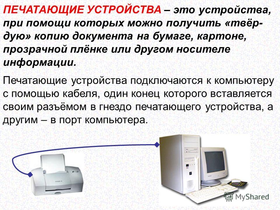 ПЕЧАТАЮЩИЕ УСТРОЙСТВА – это устройства, при помощи которых можно получить «твёр- дую» копию документа на бумаге, картоне, прозрачной плёнке или другом носителе информации. Печатающие устройства подключаются к компьютеру с помощью кабеля, один конец к