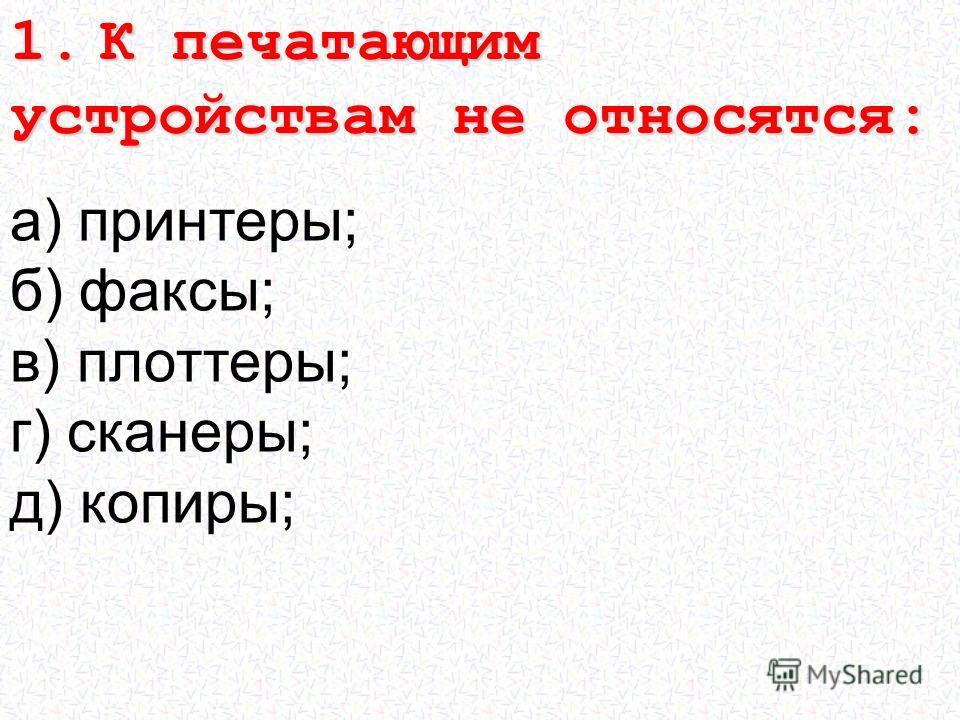 а) принтеры; б) факсы; в) плоттеры; г) сканеры; д) копиры; 1. К печатающим устройствам не относятся:
