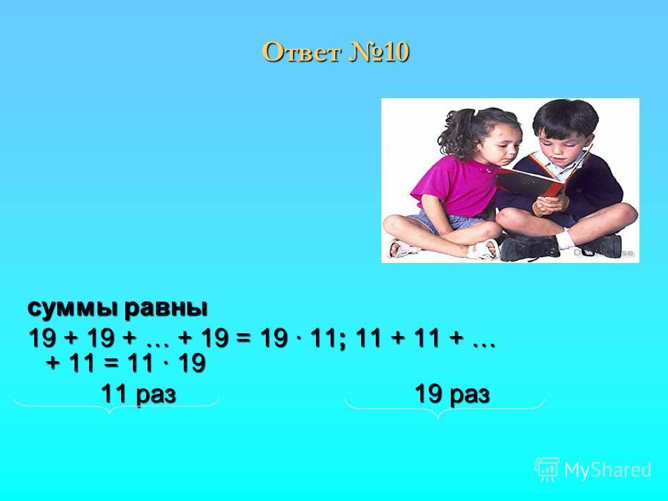 суммы равны суммы равны 19 + 19 + … + 19 = 19 11; 11 + 11 + … + 11 = 11 19 19 + 19 + … + 19 = 19 11; 11 + 11 + … + 11 = 11 19 11 раз 19 раз 11 раз 19 раз Ответ 10
