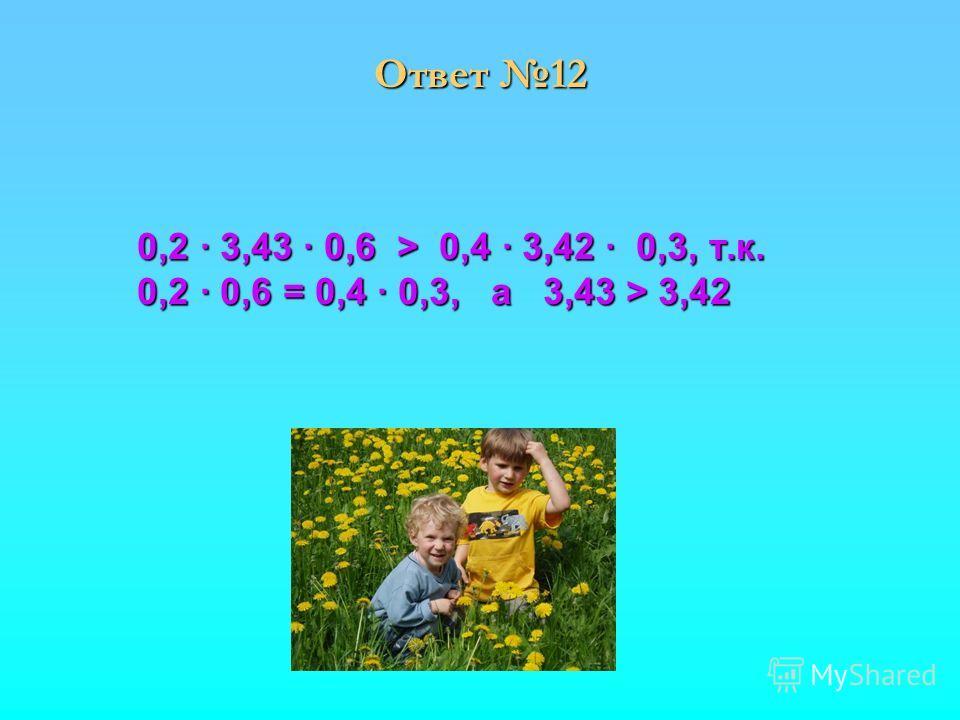 0,2 3,43 0,6 > 0,4 3,42 0,3, т.к. 0,2 3,43 0,6 > 0,4 3,42 0,3, т.к. 0,2 0,6 = 0,4 0,3, а 3,43 > 3,42 0,2 0,6 = 0,4 0,3, а 3,43 > 3,42 Ответ 12