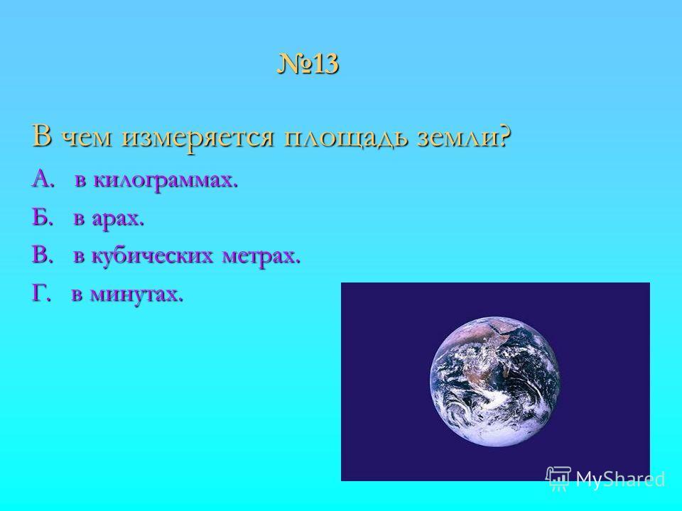 13 В чем измеряется площадь земли? А. в килограммах. Б. в арах. В. в кубических метрах. Г. в минутах.