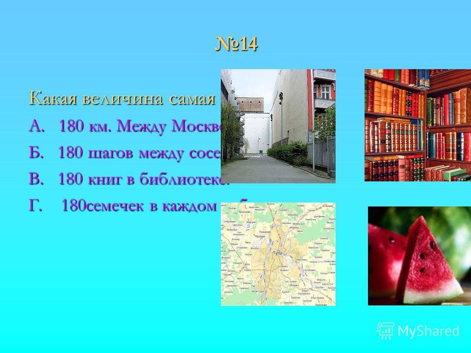 14 Какая величина самая точная? А. 180 км. Между Москвой и Тулой. Б. 180 шагов между соседними домами. В. 180 книг в библиотеке. Г. 180семечек в каждом арбузе.