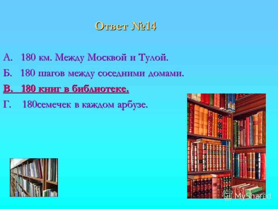 Ответ 14 А. 180 км. Между Москвой и Тулой. Б. 180 шагов между соседними домами. В. 180 книг в библиотеке. Г. 180семечек в каждом арбузе.