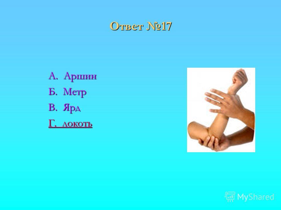 Ответ 17 А. Аршин Б. Метр В. Ярд Г. локоть