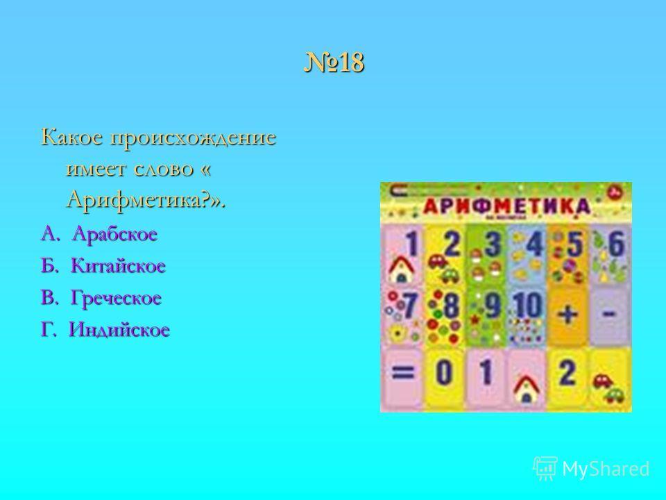 18 Какое происхождение имеет слово « Арифметика?». А. Арабское Б. Китайское В. Греческое Г. Индийское