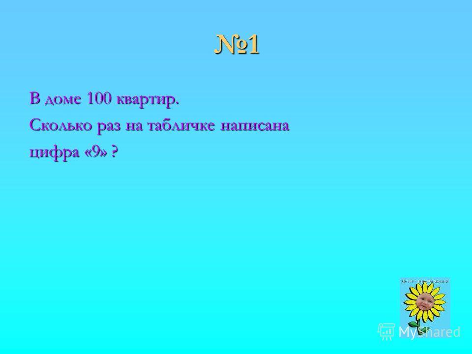 1 В доме 100 квартир. Сколько раз на табличке написана цифра «9» ?