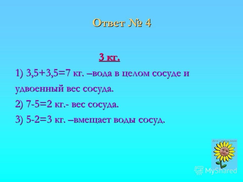 Ответ 4 3 кг. 1) 3,5+3,5=7 кг. –вода в целом сосуде и удвоенный вес сосуда. 2) 7-5=2 кг.- вес сосуда. 3) 5-2=3 кг. –вмещает воды сосуд.