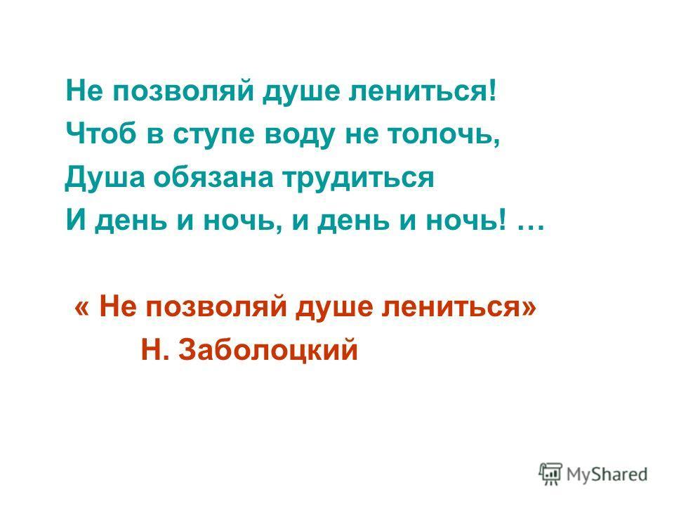 Не позволяй душе лениться! Чтоб в ступе воду не толочь, Душа обязана трудиться И день и ночь, и день и ночь! … « Не позволяй душе лениться» Н. Заболоцкий