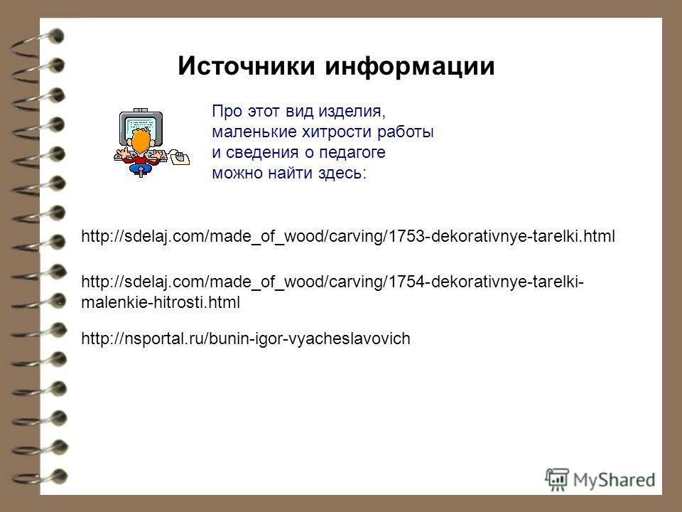 http://sdelaj.com/made_of_wood/carving/1753-dekorativnye-tarelki.html http://sdelaj.com/made_of_wood/carving/1754-dekorativnye-tarelki- malenkie-hitrosti.html http://nsportal.ru/bunin-igor-vyacheslavovich Источники информации Про этот вид изделия, ма