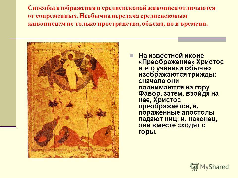 Способы изображения в средневековой живописи отличаются от современных. Необычна передача средневековым живописцем не только пространства, объема, но и времени. На известной иконе «Преображение» Христос и его ученики обычно изображаются трижды: снача