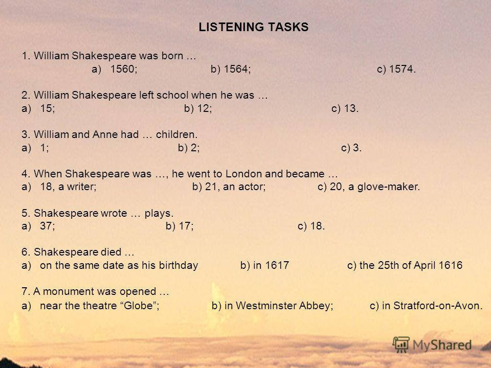 LISTENING TАSKS 1. William Shakespeare was born … a)1560; b) 1564; c) 1574. 2. William Shakespeare left school when he was … a)15; b) 12; c) 13. 3. William and Anne had … children. a)1; b) 2; c) 3. 4. When Shakespeare was …, he went to London and bec