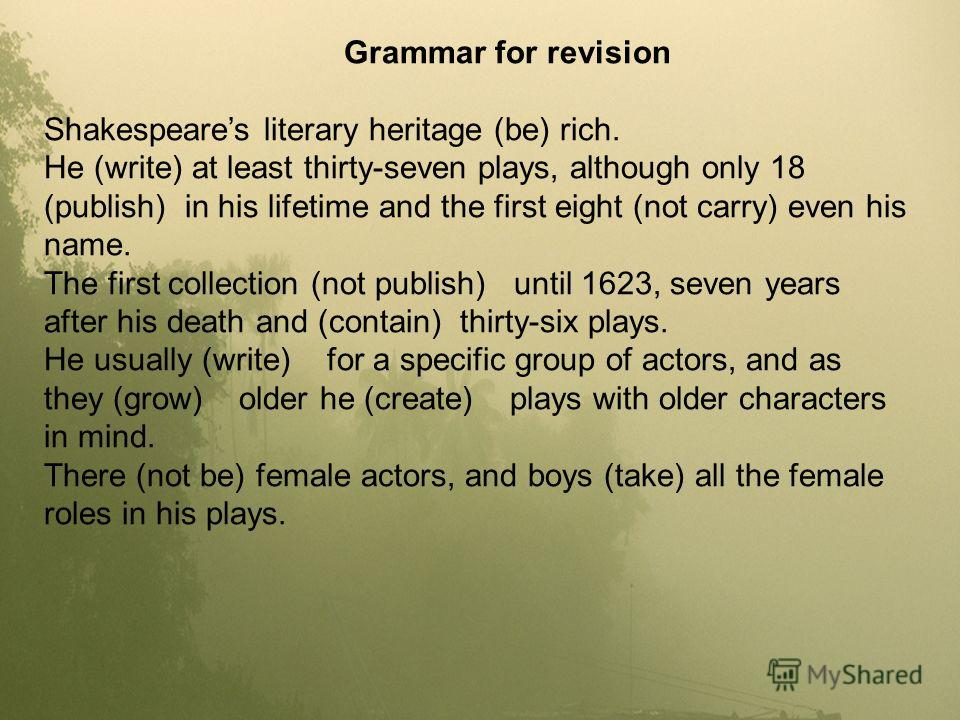 Grammar for revision Shakespeares literary heritage (be) rich. He (write) at least thirty-seven plays, although only 18 (publish) in his lifetime and the first eight (not carry) even his name. The first collection (not publish) until 1623, seven year