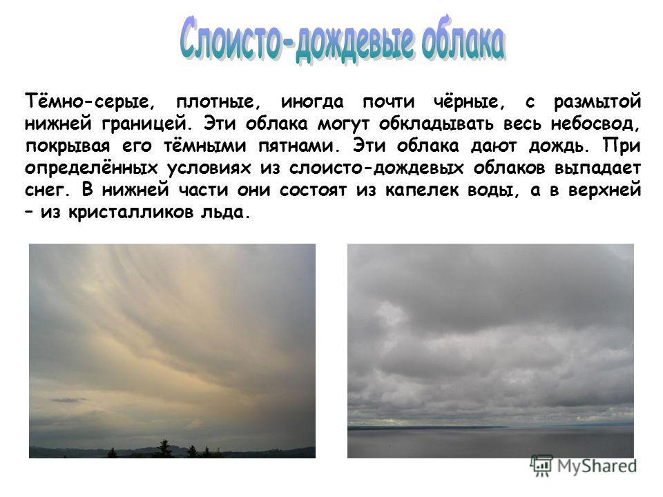 Тёмно-серые, плотные, иногда почти чёрные, с размытой нижней границей. Эти облака могут обкладывать весь небосвод, покрывая его тёмными пятнами. Эти облака дают дождь. При определённых условиях из слоисто-дождевых облаков выпадает снег. В нижней част