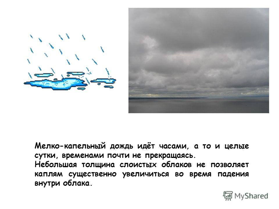 Мелко-капельный дождь идёт часами, а то и целые сутки, временами почти не прекращаясь. Небольшая толщина слоистых облаков не позволяет каплям существенно увеличиться во время падения внутри облака.
