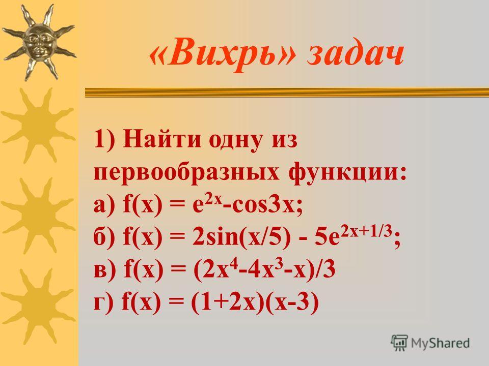 «Вихрь» задач 1) Найти одну из первообразных функции: а) f(x) = e 2x -cos3x; б) f(x) = 2sin(x/5) - 5e 2x+1/3 ; в) f(x) = (2x 4 -4x 3 -x)/3 г) f(x) = (1+2х)(х-3)