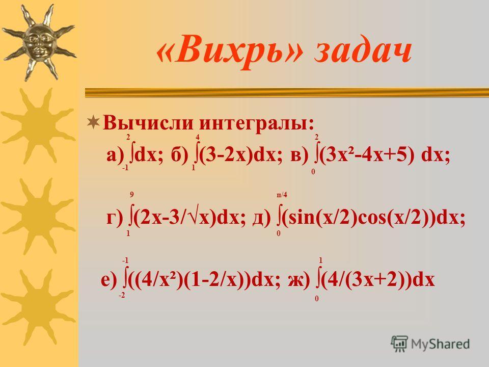Вычисли интегралы: а) dx; б) (3-2x)dx; в) (3х²-4х+5) dx; г) (2х-3/x)dx; д) (sin(x/2)cos(x/2))dx; е) ((4/х²)(1-2/х))dx; ж) (4/(3х+2))dx 2 1 4 0 2 1 9 0 п/4 -2 0 1