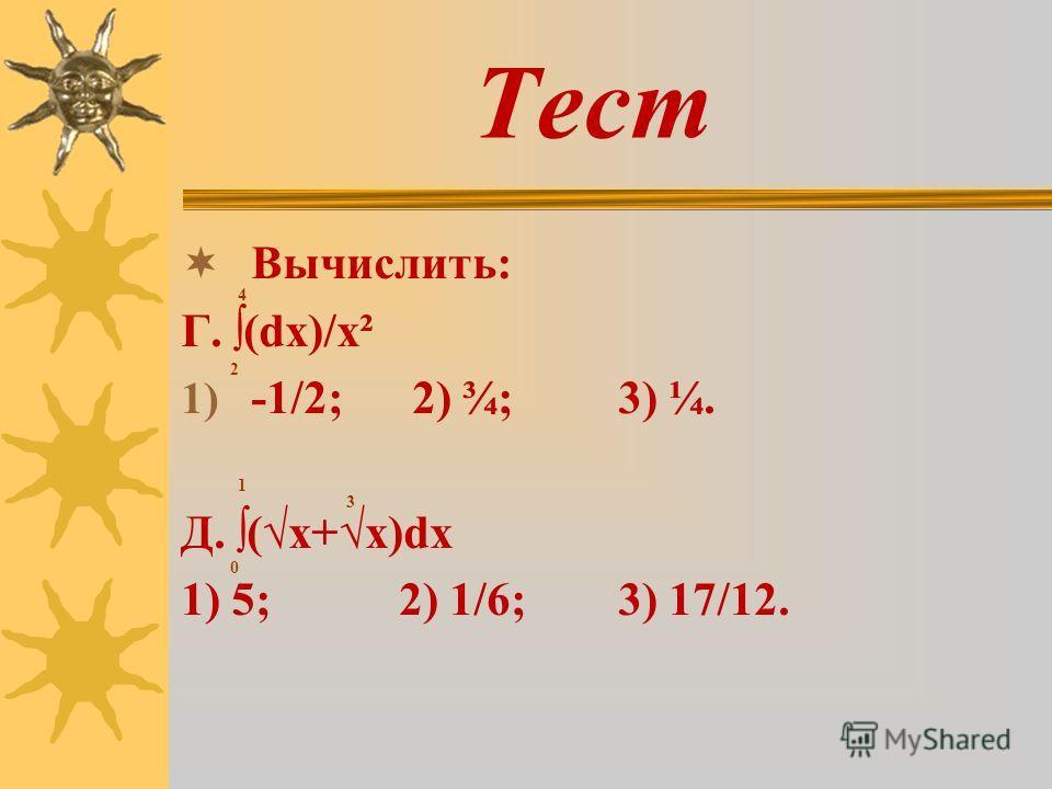 Тест Вычислить: Г. (dx)/x² 1) -1/2; 2) ¾; 3) ¼. Д. (x+x)dx 1) 5; 2) 1/6; 3) 17/12. 4 2 3 0 1