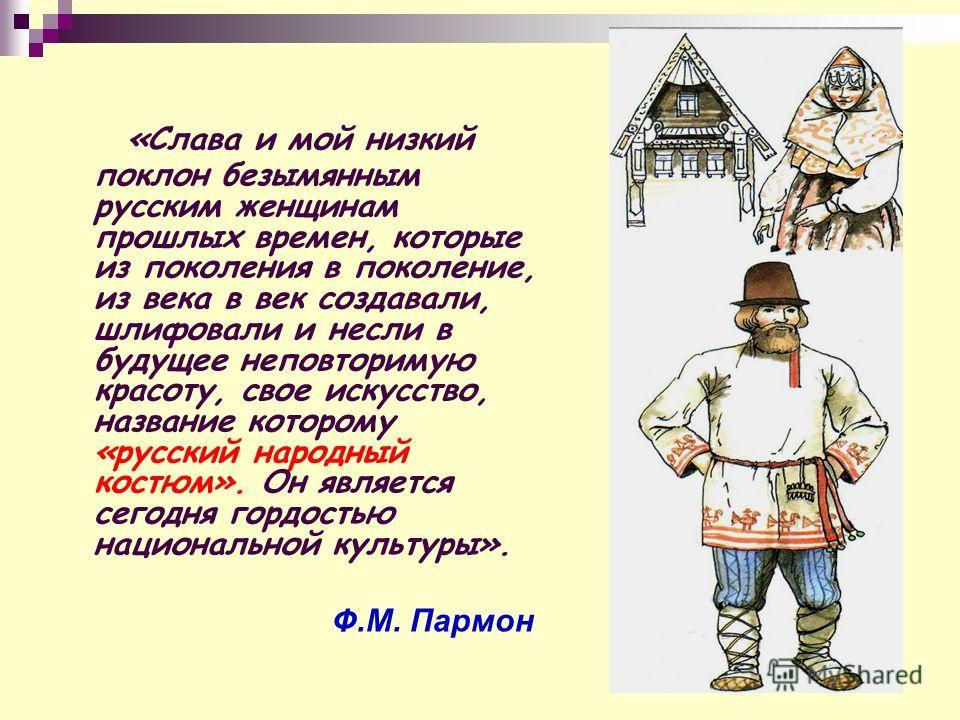 «Слава и мой низкий поклон безымянным русским женщинам прошлых времен, которые из поколения в поколение, из века в век создавали, шлифовали и несли в будущее неповторимую красоту, свое искусство, название которому «русский народный костюм». Он являет
