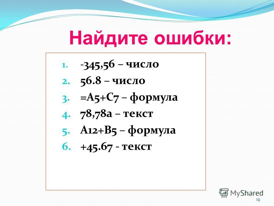 19 Найдите ошибки: 1. - 345,56 – число 2. 56.8 – число 3. =А5+С7 – формула 4. 78,78а – текст 5. А12+В5 – формула 6. +45.67 - текст