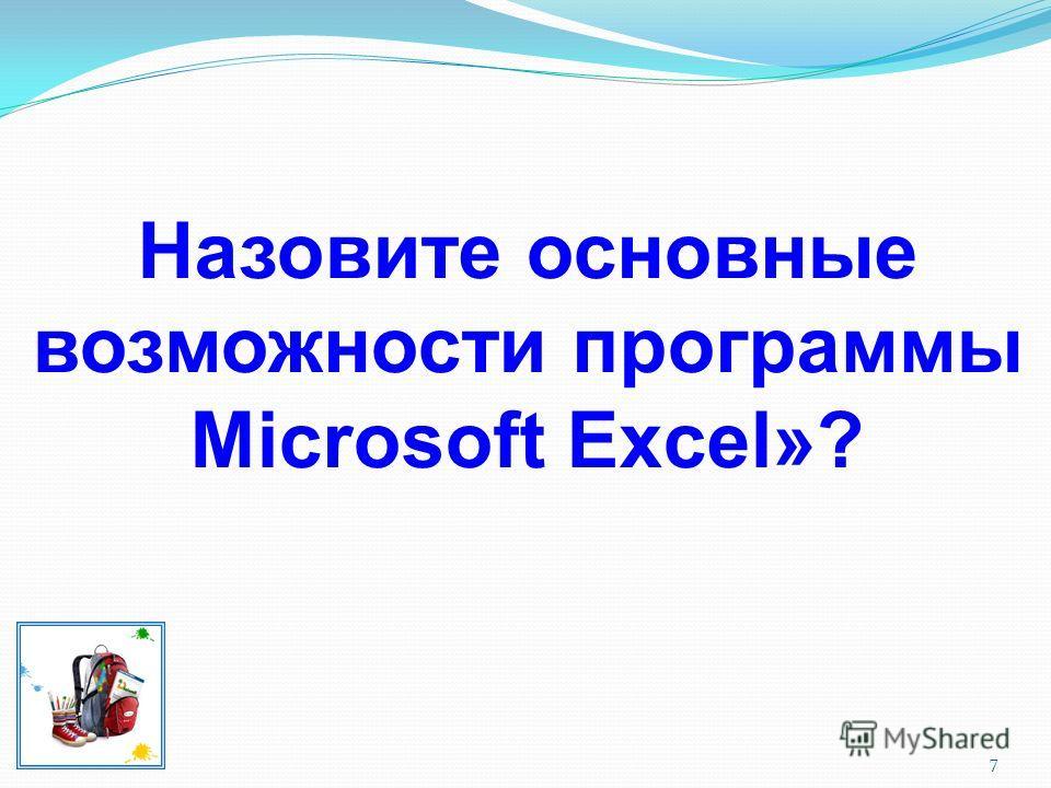 7 Назовите основные возможности программы Microsoft Excel»?