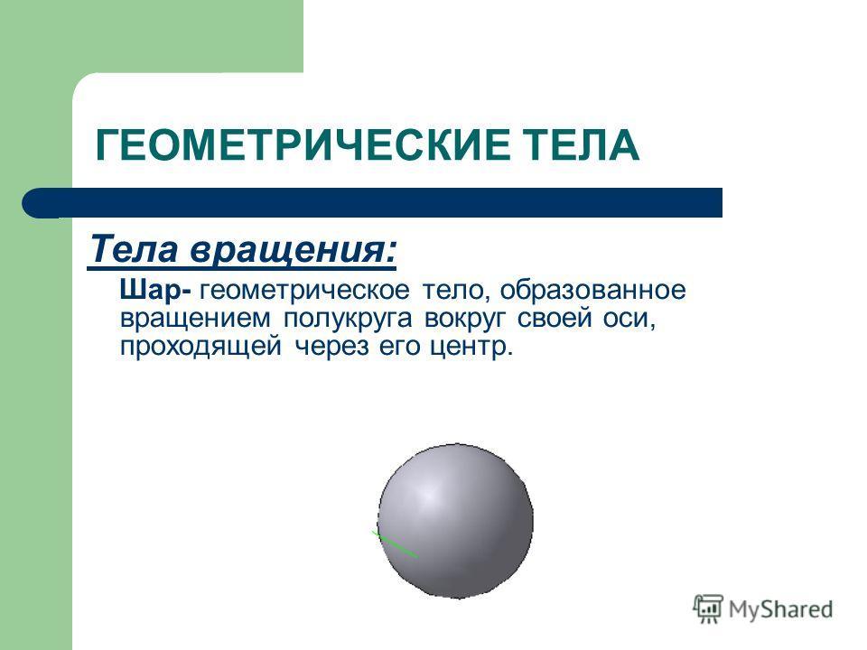 Тела вращения: Шар- геометрическое тело, образованное вращением полукруга вокруг своей оси, проходящей через его центр.