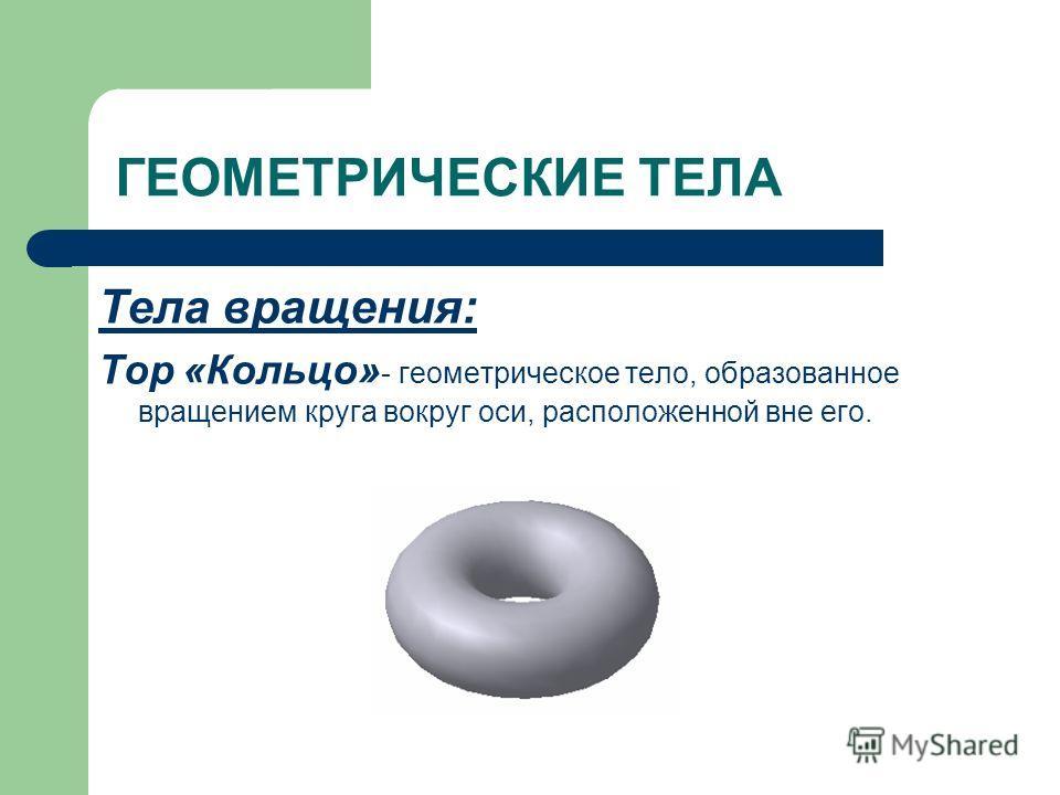 ГЕОМЕТРИЧЕСКИЕ ТЕЛА Тела вращения: Тор «Кольцо» - геометрическое тело, образованное вращением круга вокруг оси, расположенной вне его.